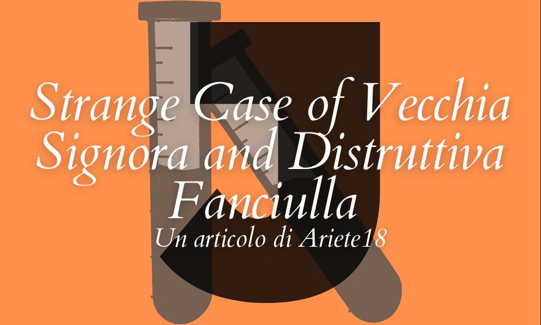 Strange Case of Vecchia Signora and Distruttiva Fanciulla
